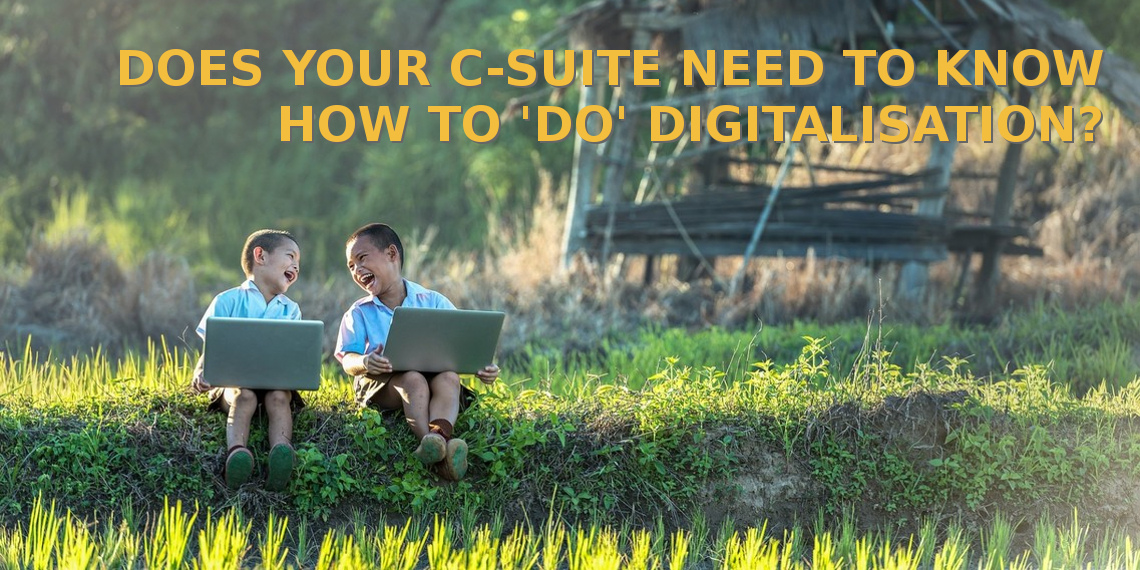 Does your C-suite need to know how to 'do' digitalisation?